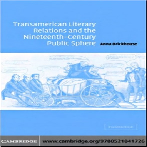 Transamerican Literary Relations and the Nineteenth-Century Public Sphere ,Anna Brickhouse